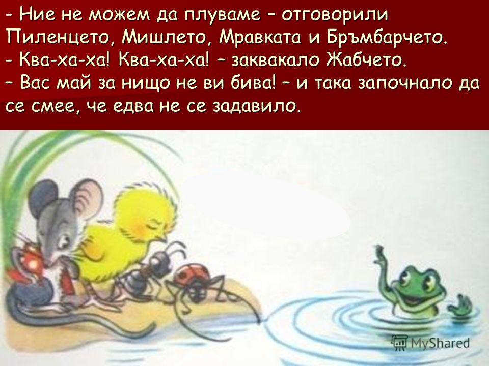 - Ние не можем да плуваме – отговорили Пиленцето, Мишлето, Мравката и Бръмбарчето. - Ква-ха-ха! Ква-ха-ха! – заквакало Жабчето. – Вас май за нищо не ви бива! – и така започнало да се смее, че едва не се задавило.