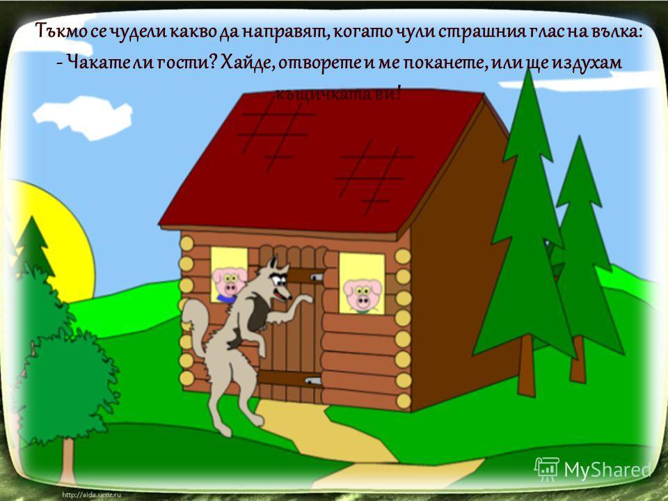 Тъкмо се чудели какво да направят, когато чули страшния глас на вълка: - Чакате ли гости? Хайде, отворете и ме поканете, или ще издухам къщичката ви!