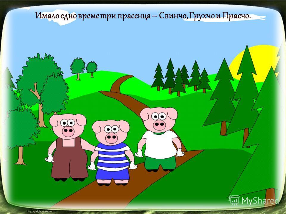 Имало едно време три прасенца – Свинчо, Грухчо и Прасчо.
