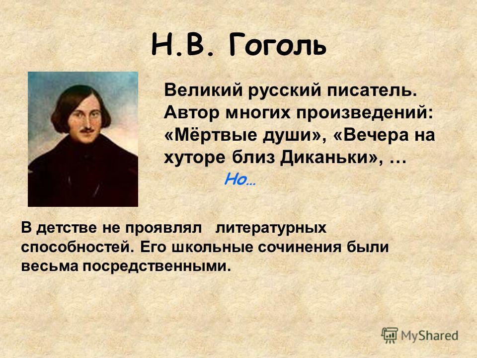 Н.В. Гоголь В детстве не проявлял литературных способностей. Его школьные сочинения были весьма посредственными. Великий русский писатель. Автор многих произведений: «Мёртвые души», «Вечера на хуторе близ Диканьки», … Но…