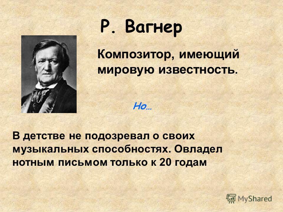 Р. Вагнер В детстве не подозревал о своих музыкальных способностях. Овладел нотным письмом только к 20 годам Композитор, имеющий мировую известность. Но…