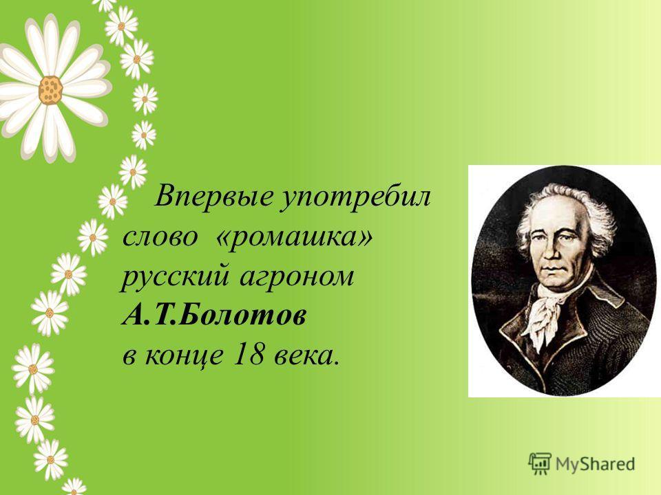 Впервые употребил слово «ромашка» русский агроном А.Т.Болотов в конце 18 века.