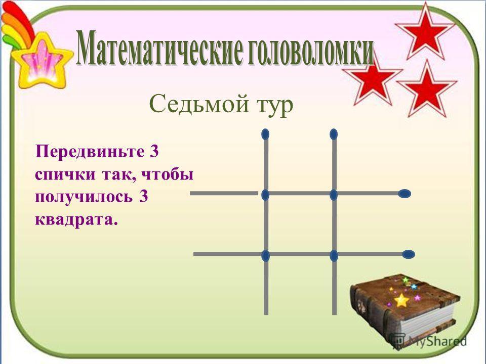 Седьмой тур Передвиньте 3 спички так, чтобы получилось 3 квадрата.