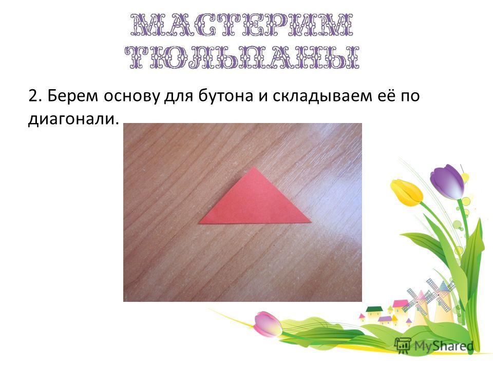 2. Берем основу для бутона и складываем её по диагонали.
