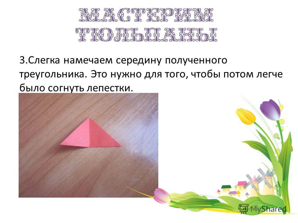 3.Слегка намечаем середину полученного треугольника. Это нужно для того, чтобы потом легче было согнуть лепестки.