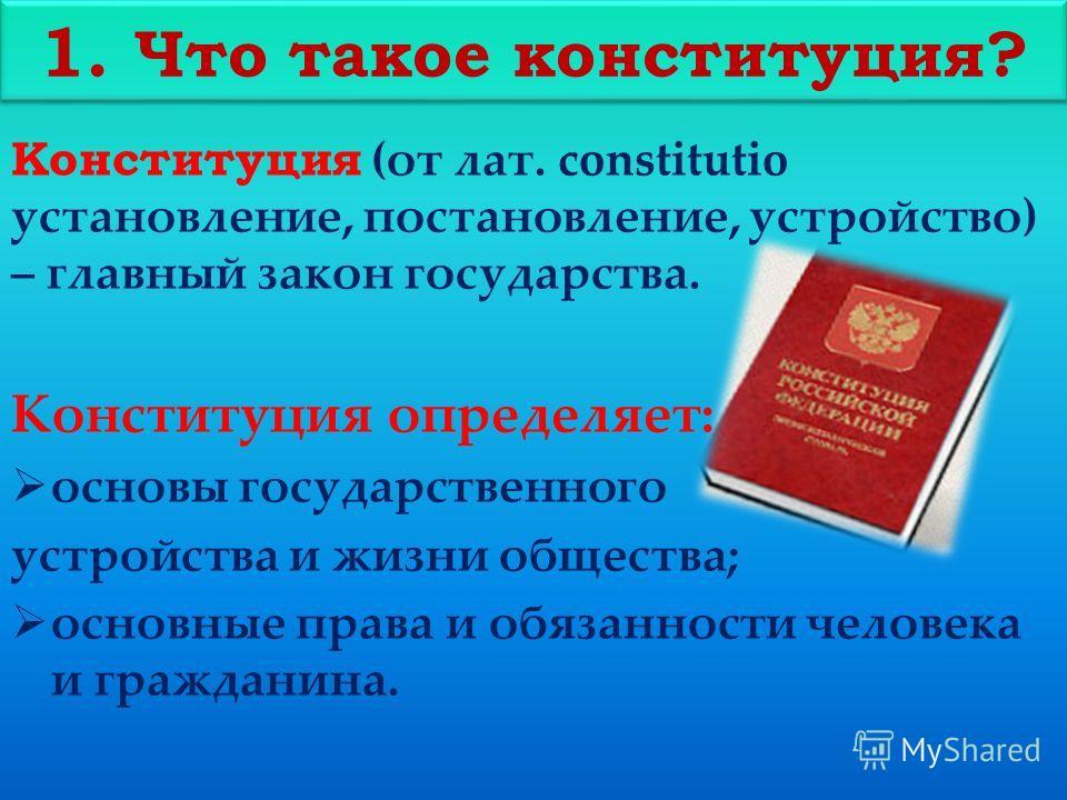 Конституция (от лат. constitutio установление, постановление, устройство) – главный закон государства. Конституция определяет: основы государственного устройства и жизни общества; основные права и обязанности человека и гражданина. 1. Что такое конст