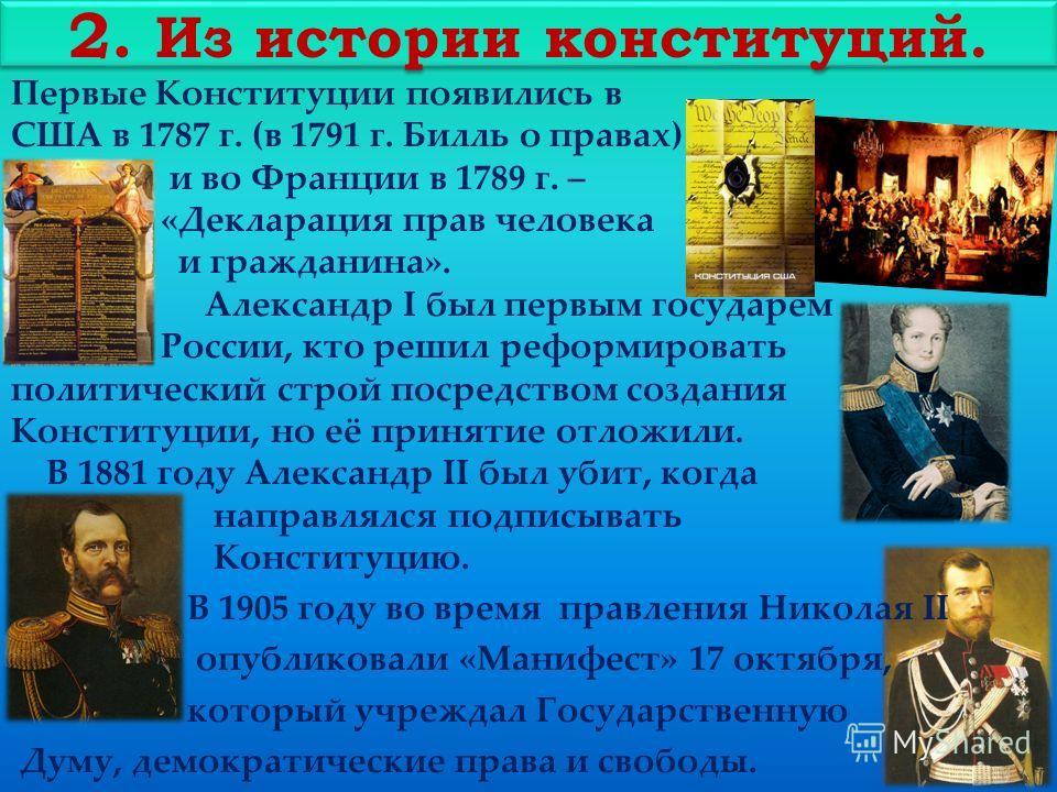 2. Из истории конституций. Первые Конституции появились в США в 1787 г. (в 1791 г. Билль о правах) и во Франции в 1789 г. – «Декларация прав человека и гражданина». Александр I был первым государем России, кто решил реформировать политический строй п