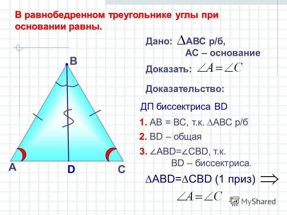 А В Доказательство: ДП биссектриса ВD АВD=СBD (1 приз) DС Дано: АВС р/б, АС – основание Доказать: В равнобедренном треугольнике углы при основании равны. 1. АВ = ВС, т.к. АВС р/б 2. ВD – общая 3. ABD= СВD, т.к. ВD – биссектриса.