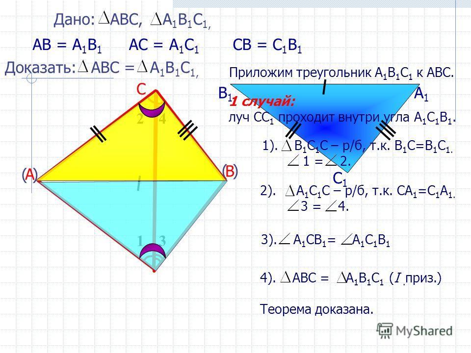 А1А1 В1В1 С1С1 Приложим треугольник А 1 В 1 С 1 к АВС. Дано: АВС, А 1 В 1 С 1, А В С АВ = А 1 В 1 Доказать: АВС = А 1 В 1 С 1, АС = А 1 С 1 СВ = С 1 В 1 ( ) 13 24 4). АВС = А 1 В 1 С 1 (I. приз.) Теорема доказана. 3). А 1 СВ 1 = А 1 С 1 В 1 1). В 1 С