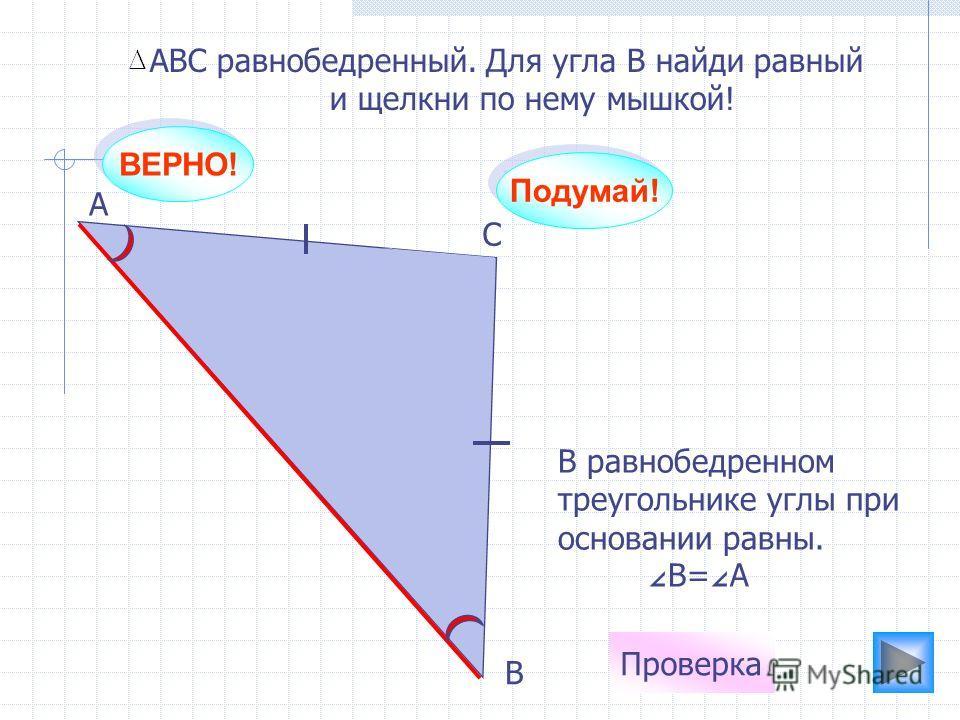 ВЕРНО! А С В АВС равнобедренный. Для угла В найди равный и щелкни по нему мышкой! Проверка В равнобедренном треугольнике углы при основании равны. В= А Подумай!