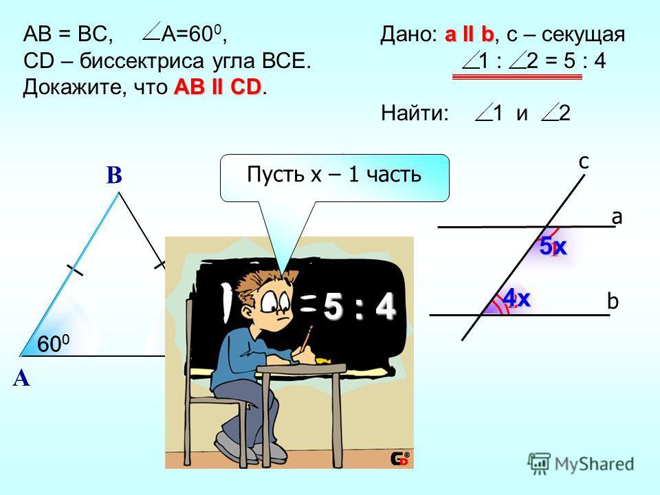 2 1 b а c а II b Дано: а II b, с – секущая 1 : 2 = 5 : 4 Найти: 1 и 2 5х 4х AB = BC, A=60 0, CD – биссектриса угла ВСЕ. АВ II CD Докажите, что АВ II CD. A С B D E 60 0 120 0 60 0 биссектриса 5 : 4 Пусть х – 1 часть