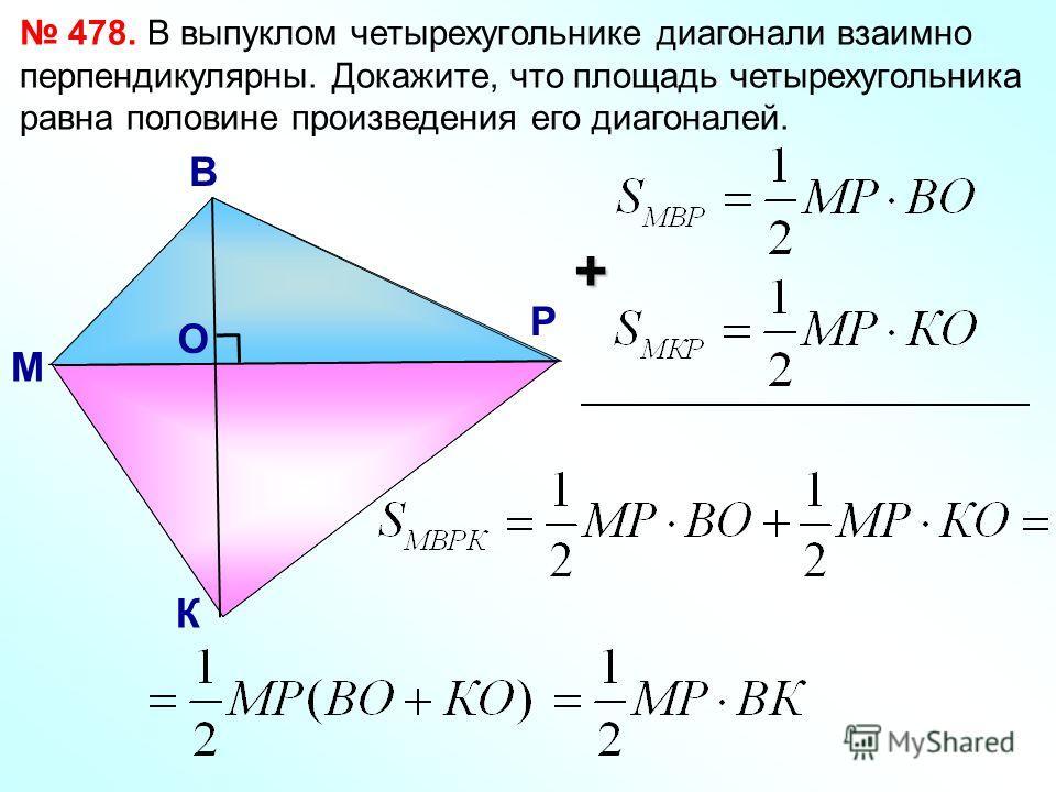 478. В выпуклом четырехугольнике диагонали взаимно перпендикулярны. Докажите, что площадь четырехугольника равна половине произведения его диагоналей. М В Р К О +