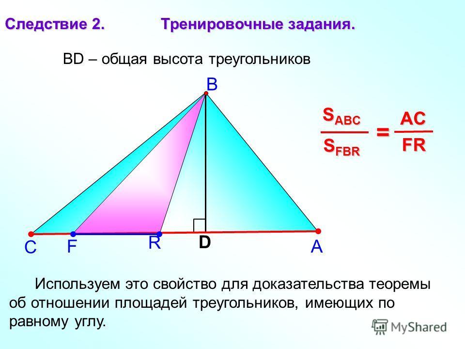 F R А В С Следствие 2. Тренировочные задания. D S FBR S ABC = FR FR AC BD – общая высота треугольников Используем это свойство для доказательства теоремы об отношении площадей треугольников, имеющих по равному углу.