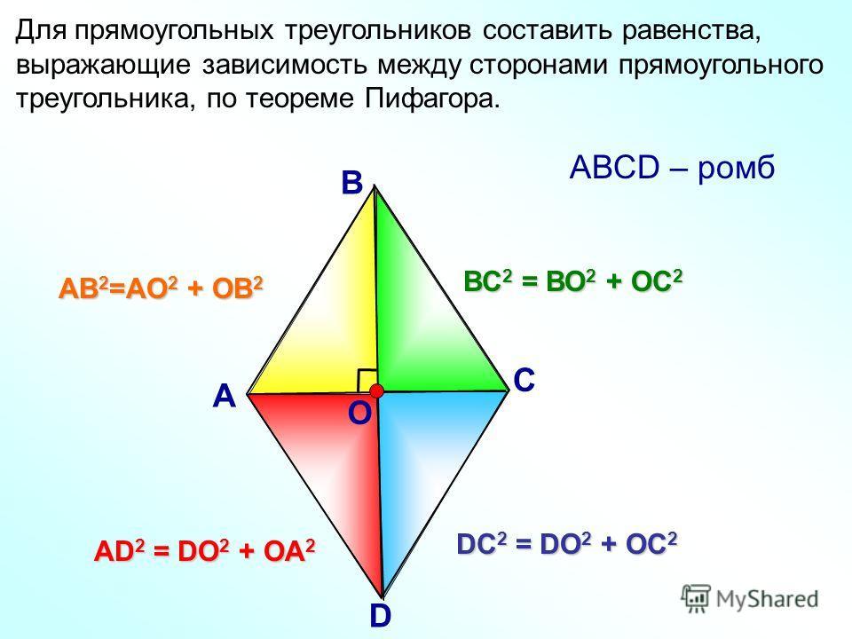 Для прямоугольных треугольников составить равенства, выражающие зависимость между сторонами прямоугольного треугольника, по теореме Пифагора. АВ 2 =АО 2 + ОВ 2 DC 2 = DO 2 + OC 2 АD 2 = DO 2 + OA 2 ВС 2 = ВО 2 + ОС 2 А В С D О АВСD – ромб