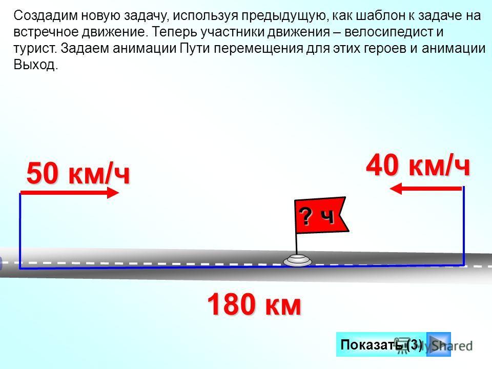 Создадим новую задачу, используя предыдущую, как шаблон к задаче на встречное движение. Теперь участники движения – велосипедист и турист. Задаем анимации Пути перемещения для этих героев и анимации Выход. 180 км 50 км/ч 40 км/ч Показать (3) ? ч