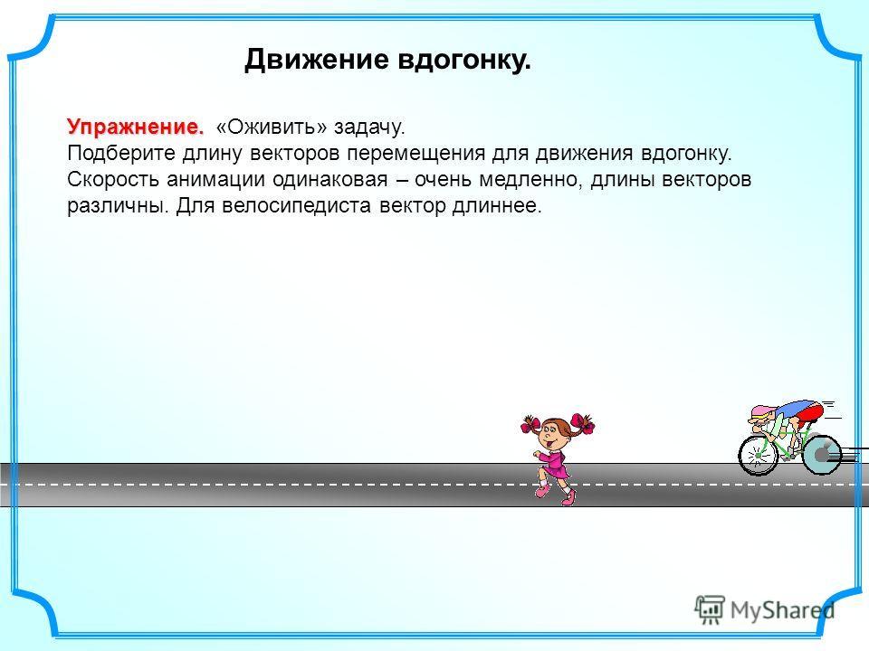 Движение вдогонку. Упражнение. Упражнение. «Оживить» задачу. Подберите длину векторов перемещения для движения вдогонку. Скорость анимации одинаковая – очень медленно, длины векторов различны. Для велосипедиста вектор длиннее.