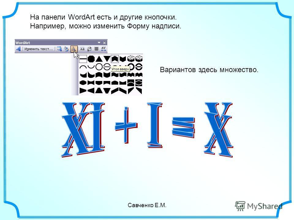 Савченко Е.М. На панели WordArt есть и другие кнопочки. Например, можно изменить Форму надписи. Вариантов здесь множество.