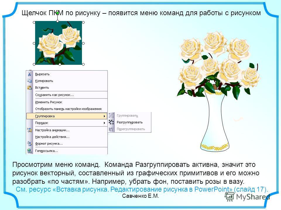 Савченко Е.М. Щелчок ПКМ по рисунку – появится меню команд для работы с рисунком Просмотрим меню команд. Команда Разгруппировать активна, значит это рисунок векторный, составленный из графических примитивов и его можно разобрать «по частям». Например
