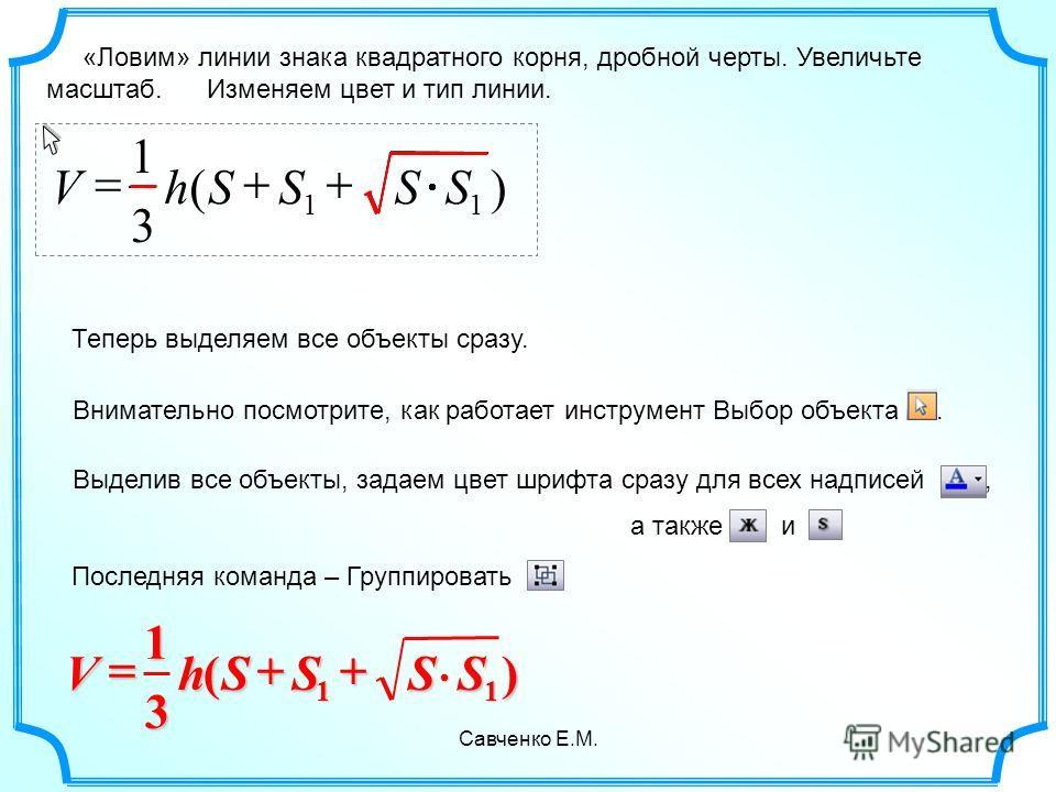 Савченко Е.М. «Ловим» линии знака квадратного корня, дробной черты. Увеличьте масштаб. Изменяем цвет и тип линии. )( 3 1 11 SSSShV 3 )( 1 11 SSSShV Теперь выделяем все объекты сразу. Внимательно посмотрите, как работает инструмент Выбор объекта. Выде