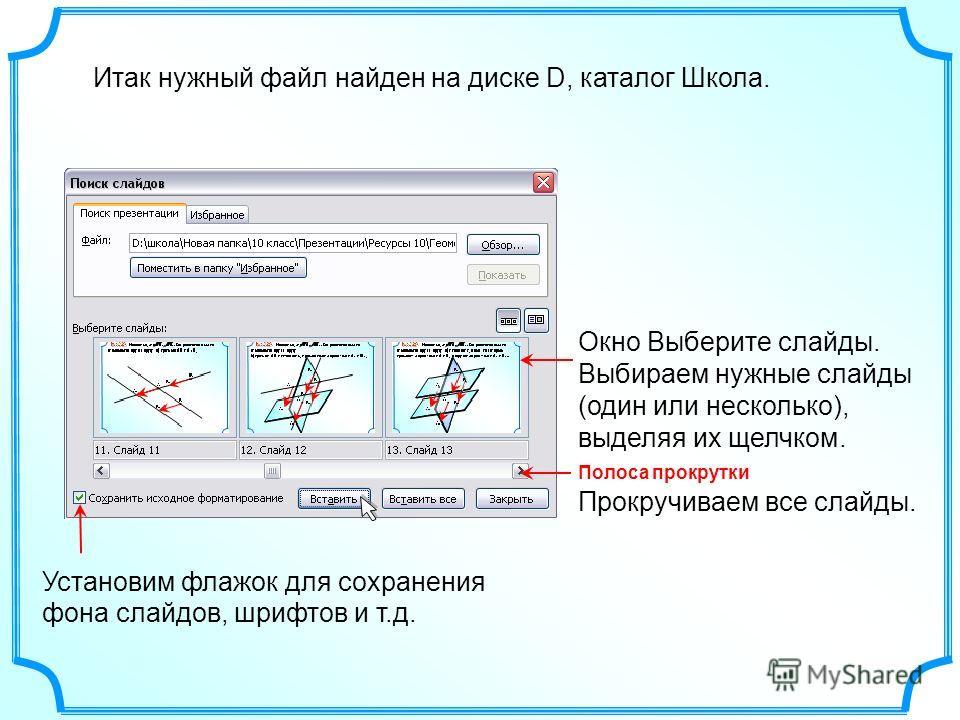 Итак нужный файл найден на диске D, каталог Школа.Установим флажок для сохранения фона слайдов, шрифтов и т.д. Полоса прокрутки Прокручиваем все слайды. Окно Выберите слайды. Выбираем нужные слайды (один или несколько), выделяя их щелчком.