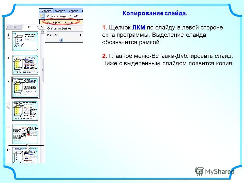 Копирование слайда. ЛКМ 1. Щелчок ЛКМ по слайду в левой стороне окна программы. Выделение слайда обозначится рамкой. 2. 2. Главное меню-Вставка-Дублировать слайд. Ниже с выделенным слайдом появится копия.