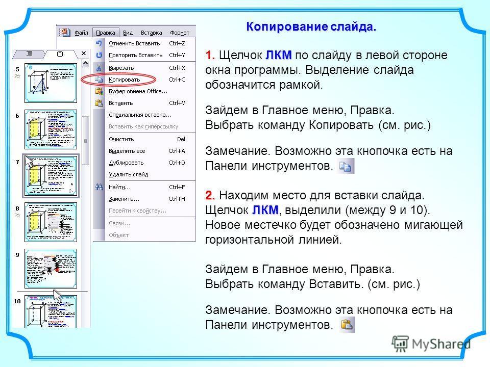 Зайдем в Главное меню, Правка. Выбрать команду Копировать (см. рис.) Копирование слайда. ЛКМ 1. Щелчок ЛКМ по слайду в левой стороне окна программы. Выделение слайда обозначится рамкой. Замечание. Возможно эта кнопочка есть на Панели инструментов. 2.