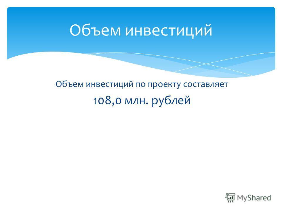 Объем инвестиций по проекту составляет 108,0 млн. рублей Объем инвестиций
