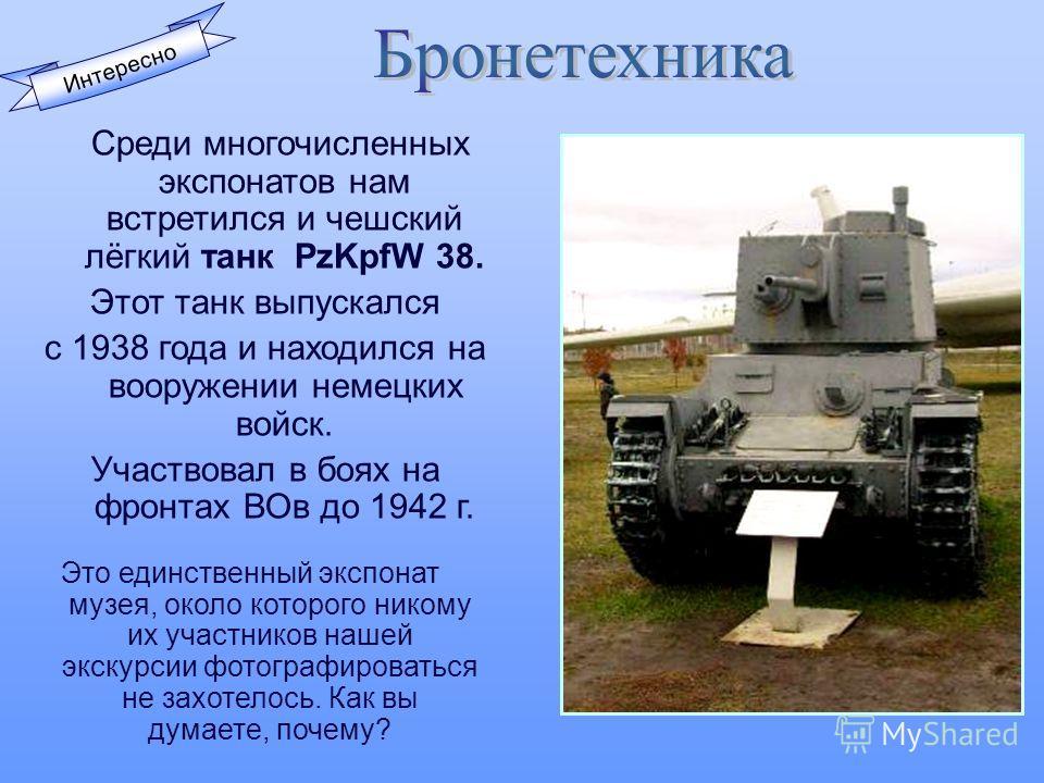 Интересно Среди многочисленных экспонатов нам встретился и чешский лёгкий танк PzKpfW 38. Этот танк выпускался с 1938 года и находился на вооружении немецких войск. Участвовал в боях на фронтах ВОв до 1942 г. Это единственный экспонат музея, около ко