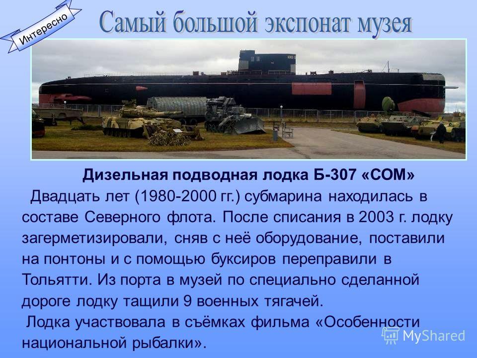 Интересно Дизельная подводная лодка Б-307 «СОМ» Двадцать лет (1980-2000 гг.) субмарина находилась в составе Северного флота. После списания в 2003 г. лодку загерметизировали, сняв с неё оборудование, поставили на понтоны и с помощью буксиров переправ