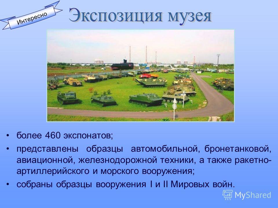 более 460 экспонатов; представлены образцы автомобильной, бронетанковой, авиационной, железнодорожной техники, а также ракетно- артиллерийского и морского вооружения; собраны образцы вооружения I и II Мировых войн. Интересно