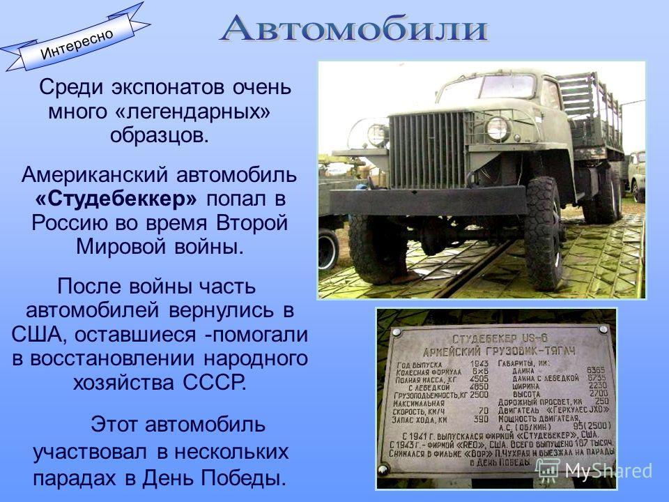Интересно Среди экспонатов очень много «легендарных» образцов. Американский автомобиль «Студебеккер» попал в Россию во время Второй Мировой войны. После войны часть автомобилей вернулись в США, оставшиеся -помогали в восстановлении народного хозяйств