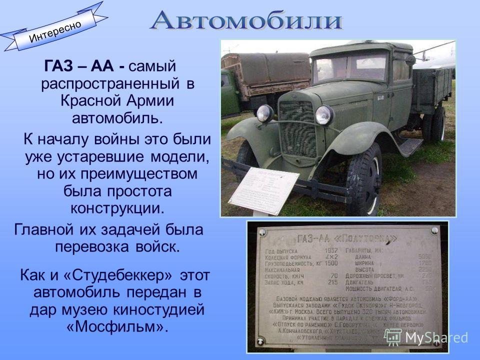 Интересно ГАЗ – АА - самый распространенный в Красной Армии автомобиль. К началу войны это были уже устаревшие модели, но их преимуществом была простота конструкции. Главной их задачей была перевозка войск. Как и «Студебеккер» этот автомобиль передан