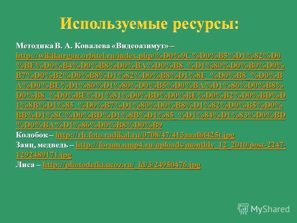 Методика В. А. Ковалева «Видеоазимут» – http://wikikurgan.orbitel.ru/index.php/%D0%9C%D0%B5%D1%82%D0 %BE%D0%B4%D0%B8%D0%BA%D0%B8_%D1%80%D0%B0%D0% B7%D0%B2%D0%B8%D1%82%D0%B8%D1%8F_%D0%B8_%D0%B A%D0%BE%D1%80%D1%80%D0%B5%D0%BA%D1%86%D0%B8% D0%B8_%D0%BE%