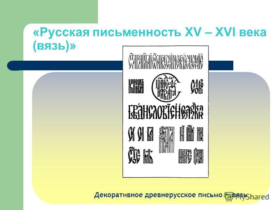 Декоративное древнерусское письмо вязь «Русская письменность XV – XVI века (вязь)»