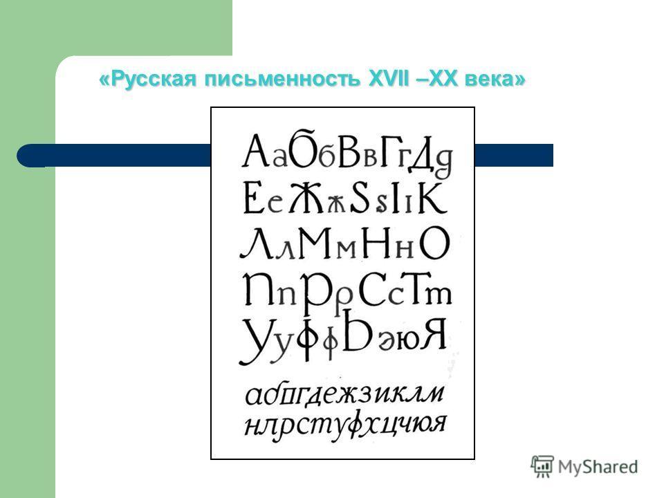 «Русская письменность XVII –XX века»