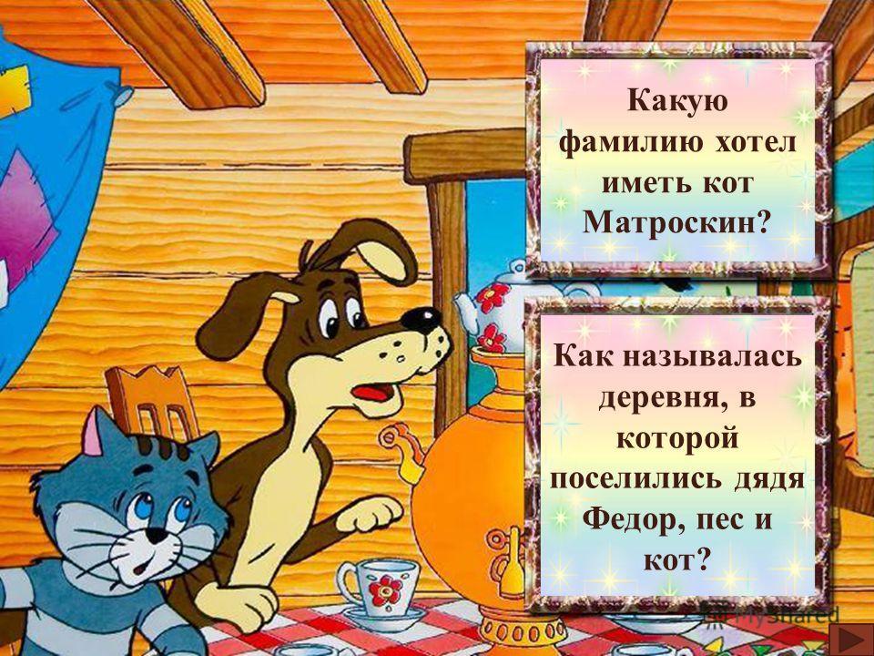 Морскую Какую фамилию хотел иметь кот Матроскин? Простоква- шино Как называлась деревня, в которой поселились дядя Федор, пес и кот?