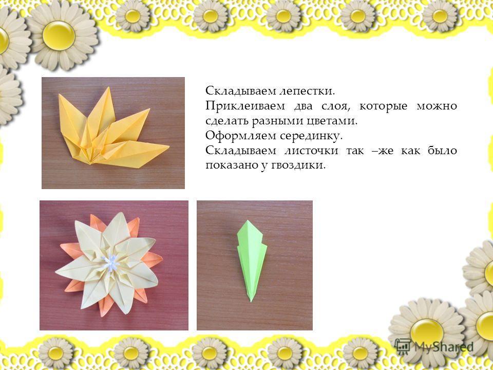 Складываем лепестки. Приклеиваем два слоя, которые можно сделать разными цветами. Оформляем серединку. Складываем листочки так –же как было показано у гвоздики.