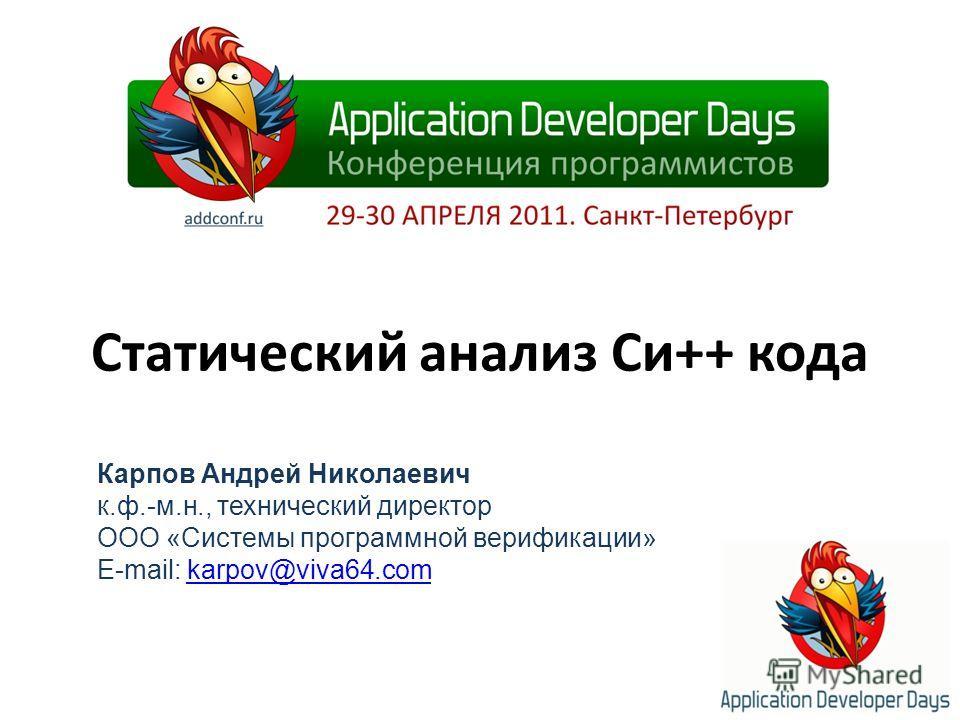 Статический анализ Си++ кода Карпов Андрей Николаевич к.ф.-м.н., технический директор ООО «Системы программной верификации» E-mail: karpov@viva64.comkarpov@viva64.com