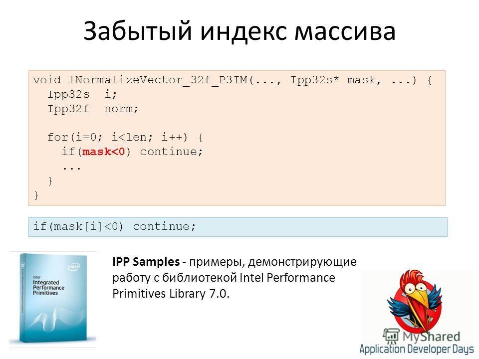 Забытый индекс массива IPP Samples - примеры, демонстрирующие работу с библиотекой Intel Performance Primitives Library 7.0. void lNormalizeVector_32f_P3IM(..., Ipp32s* mask,...) { Ipp32s i; Ipp32f norm; for(i=0; i