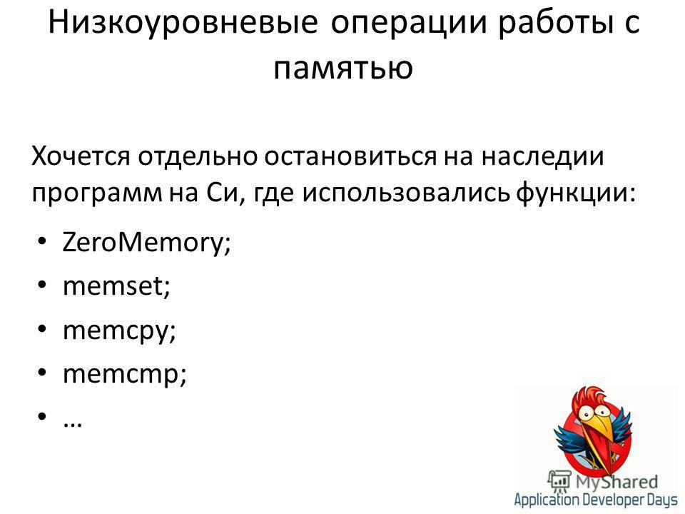 Низкоуровневые операции работы с памятью ZeroMemory; memset; memcpy; memcmp; … Хочется отдельно остановиться на наследии программ на Си, где использовались функции: