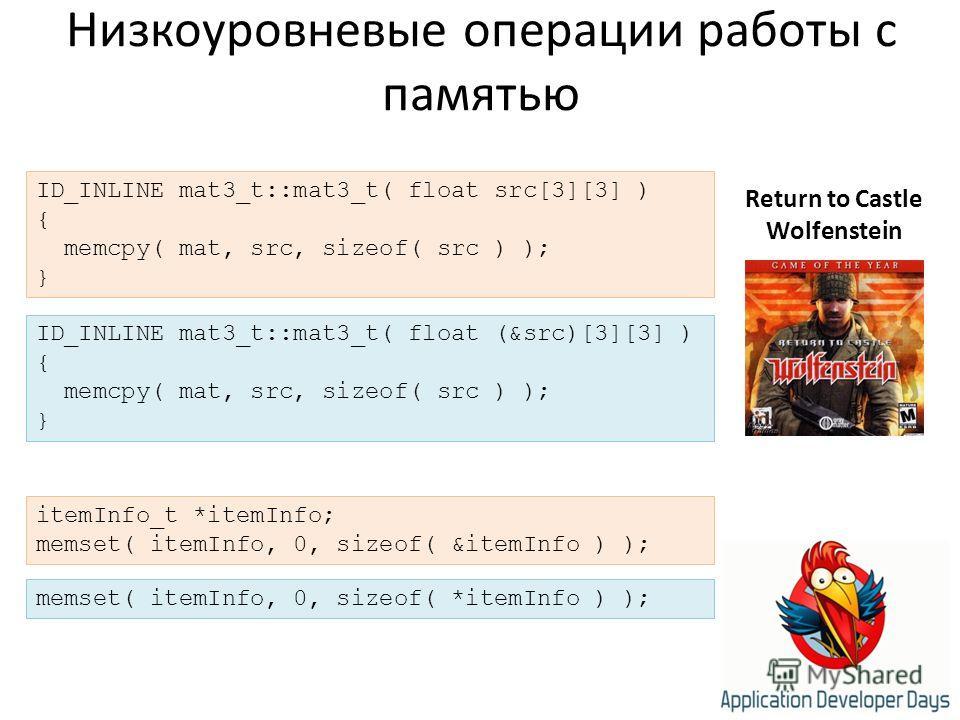 Низкоуровневые операции работы с памятью ID_INLINE mat3_t::mat3_t( float src[3][3] ) { memcpy( mat, src, sizeof( src ) ); } Return to Castle Wolfenstein itemInfo_t *itemInfo; memset( itemInfo, 0, sizeof( &itemInfo ) ); memset( itemInfo, 0, sizeof( *i