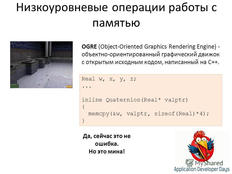 Низкоуровневые операции работы с памятью Да, сейчас это не ошибка. Но это мина! Real w, x, y, z;... inline Quaternion(Real* valptr) { memcpy(&w, valptr, sizeof(Real)*4); } OGRE (Object-Oriented Graphics Rendering Engine) - объектно-ориентированный гр