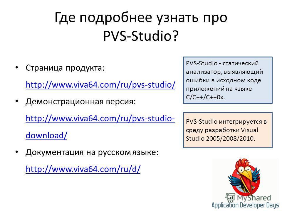 Где подробнее узнать про PVS-Studio? PVS-Studio - статический анализатор, выявляющий ошибки в исходном коде приложений на языке C/C++/C++0x. Страница продукта: http://www.viva64.com/ru/pvs-studio/ http://www.viva64.com/ru/pvs-studio/ Демонстрационная