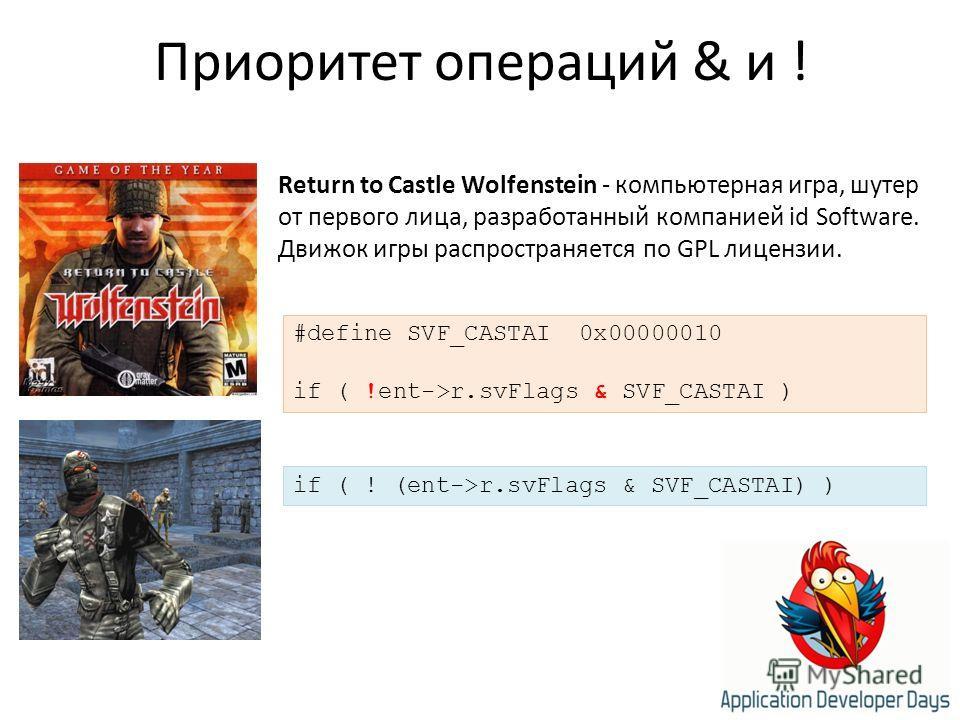 Приоритет операций & и ! Return to Castle Wolfenstein - компьютерная игра, шутер от первого лица, разработанный компанией id Software. Движок игры распространяется по GPL лицензии. #define SVF_CASTAI 0x00000010 if ( !ent->r.svFlags & SVF_CASTAI ) if