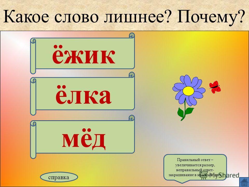 Какое слово лишнее? Почему? ёжик ёлка мёд справка Правильный ответ – увеличивается размер, неправильный ответ- закрашивание в красный цвет