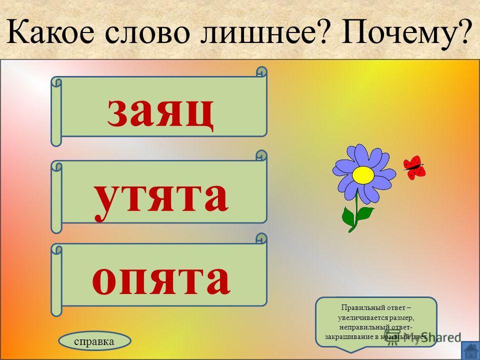 Какое слово лишнее? Почему? заяц утята опята справка Правильный ответ – увеличивается размер, неправильный ответ- закрашивание в красный цвет