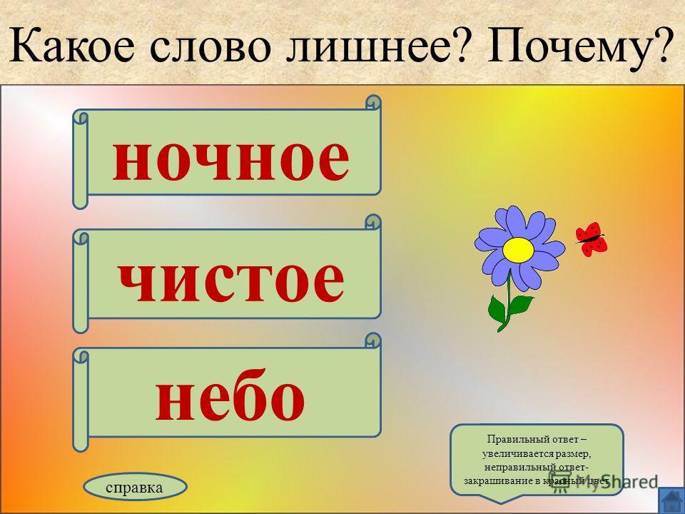 Какое слово лишнее? Почему? ночное чистое небо справка Правильный ответ – увеличивается размер, неправильный ответ- закрашивание в красный цвет