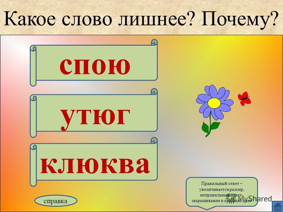 Какое слово лишнее? Почему? спою утюг клюква справка Правильный ответ – увеличивается размер, неправильный ответ- закрашивание в красный цвет