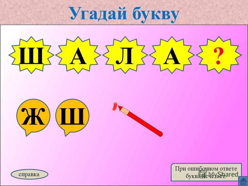Угадай букву ЖШ ШАЛ справка При ошибочном ответе буква исчезает. Ш?А
