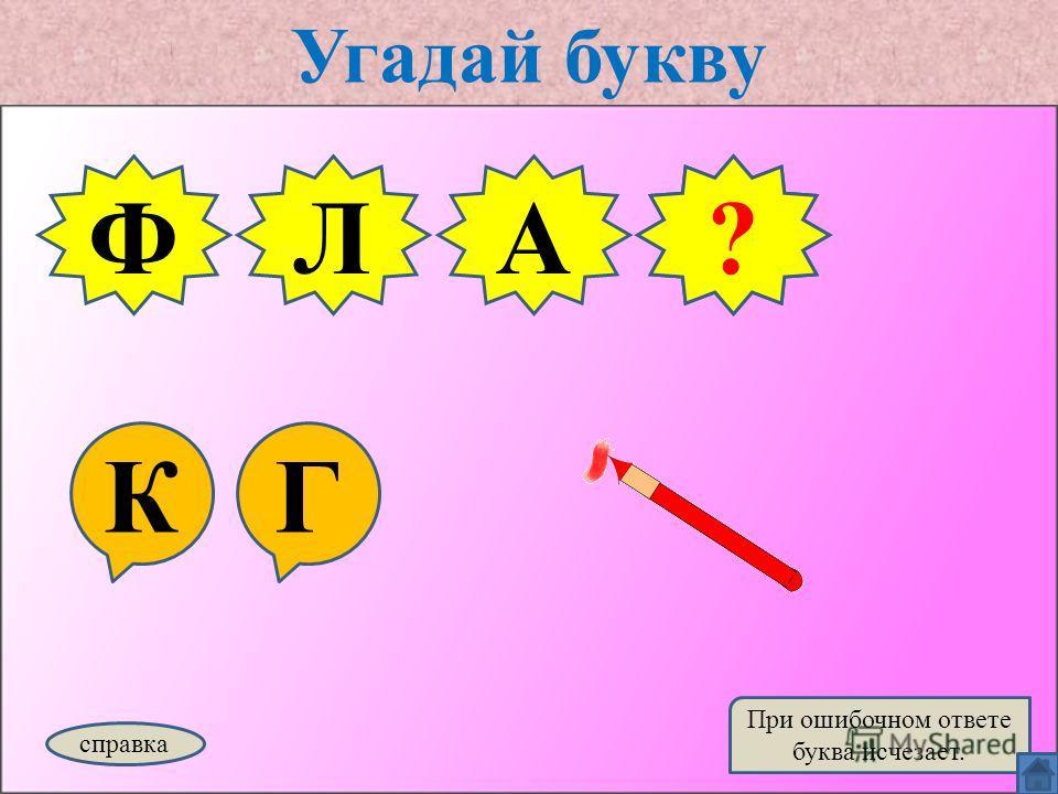 Угадай букву КГ ФЛА справка При ошибочном ответе буква исчезает. Г?